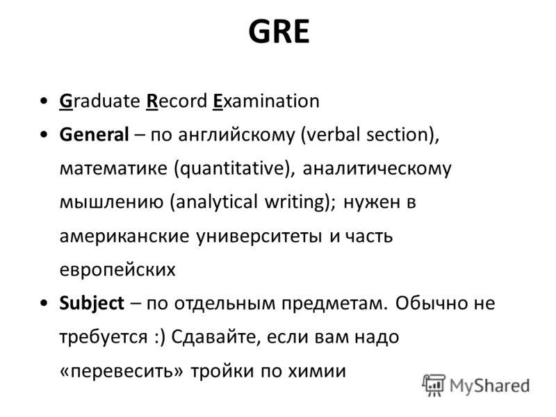 GRE Graduate Record Examination General – по английскому (verbal section), математике (quantitative), аналитическому мышлению (analytical writing); нужен в американские университеты и часть европейских Subject – по отдельным предметам. Обычно не треб