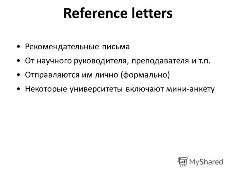 Reference letters Рекомендательные письма От научного руководителя, преподавателя и т.п. Отправляются им лично (формально) Некоторые университеты включают мини-анкету
