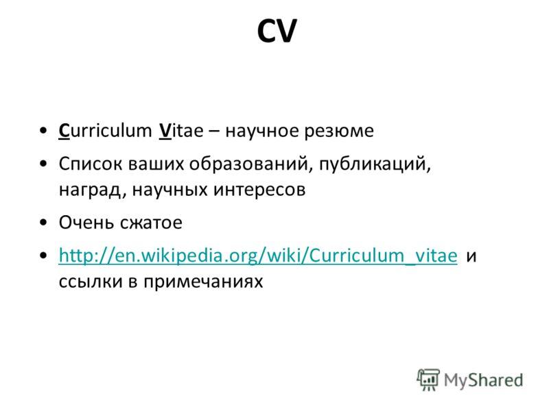 CV Curriculum Vitae – научное резюме Список ваших образований, публикаций, наград, научных интересов Очень сжатое http://en.wikipedia.org/wiki/Curriculum_vitae и ссылки в примечанияхhttp://en.wikipedia.org/wiki/Curriculum_vitae