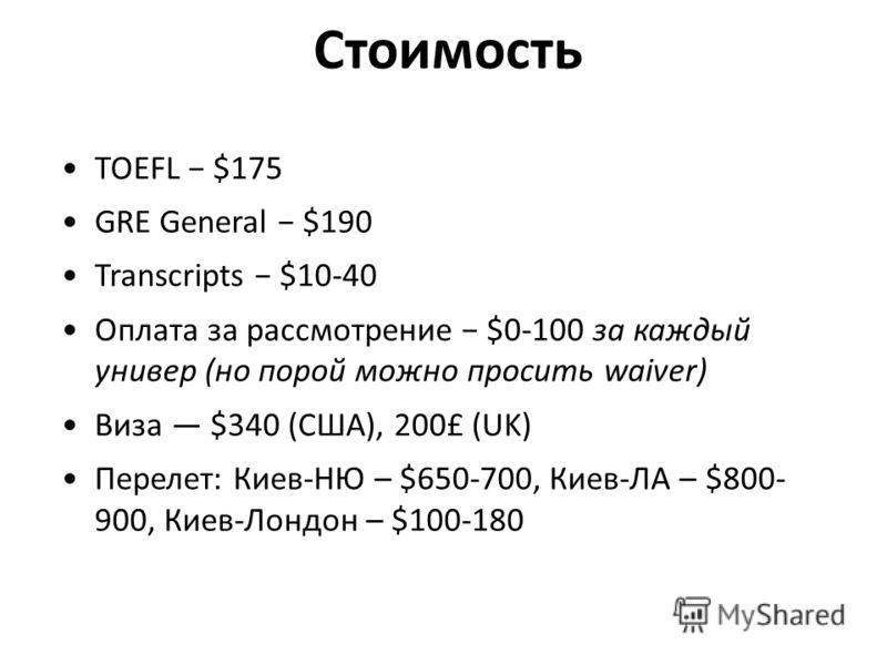 Стоимость TOEFL $175 GRE General $190 Transcripts $10-40 Оплата за рассмотрение $0-100 за каждый универ (но порой можно просить waiver) Виза $340 (США), 200£ (UK) Перелет: Киев-НЮ – $650-700, Киев-ЛА – $800- 900, Киев-Лондон – $100-180