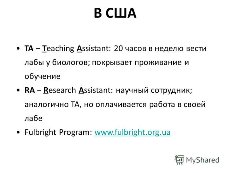 В США TA Teaching Assistant: 20 часов в неделю вести лабы у биологов; покрывает проживание и обучение RA Research Assistant: научный сотрудник; аналогично TA, но оплачивается работа в своей лабе Fulbright Program: www.fulbright.org.uawww.fulbright.or