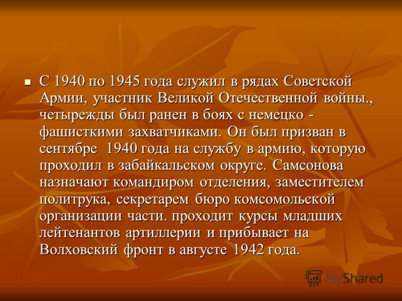 С 1940 по 1945 года служил в рядах Советской Армии, участник Великой Отечественной войны., четырежды был ранен в боях с немецко - фашисткими захватчиками. Он был призван в сентябре 1940 года на службу в армию, которую проходил в забайкальском округе.