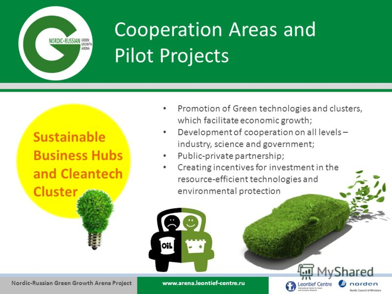 Nordic-Russian Green Growth Arena Projectwww.arena.leontief-centre.ru Cooperation Areas and Pilot Projects Sustainable Business Hubs and Cleantech Cluster Promotion of Green technologies and clusters, which facilitate economic growth; Development of