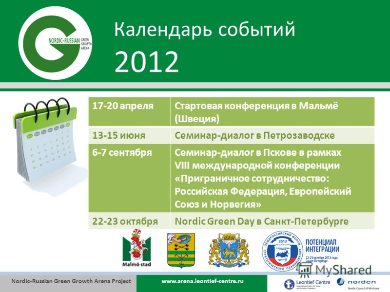 Nordic-Russian Green Growth Arena Projectwww.arena.leontief-centre.ru Календарь событий 2012 17-20 апреляСтартовая конференция в Мальмё (Швеция) 13-15 июняСеминар-диалог в Петрозаводске 6-7 сентябряСеминар-диалог в Пскове в рамках VIII международной