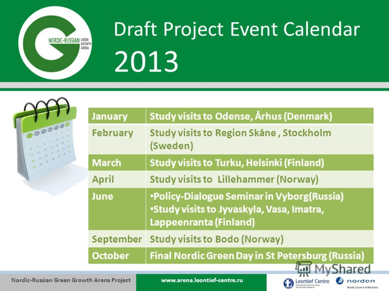 Nordic-Russian Green Growth Arena Projectwww.arena.leontief-centre.ru Draft Project Event Calendar 2013 JanuaryStudy visits to Odense, Århus (Denmark) FebruaryStudy visits to Region Skåne, Stockholm (Sweden) MarchStudy visits to Turku, Helsinki (Finl