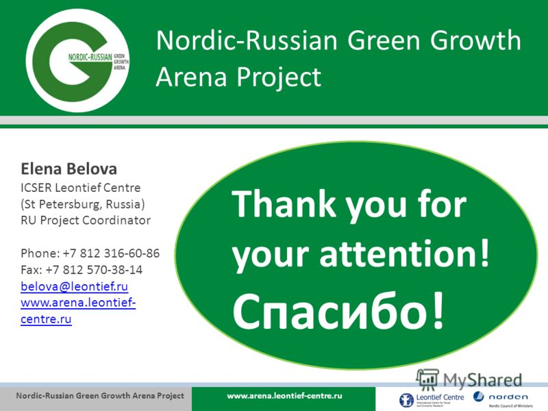 Nordic-Russian Green Growth Arena Projectwww.arena.leontief-centre.ru Nordic-Russian Green Growth Arena Project Thank you for your attention! Спасибо! Elena Belova ICSER Leontief Centre (St Petersburg, Russia) RU Project Coordinator Phone: +7 812 316