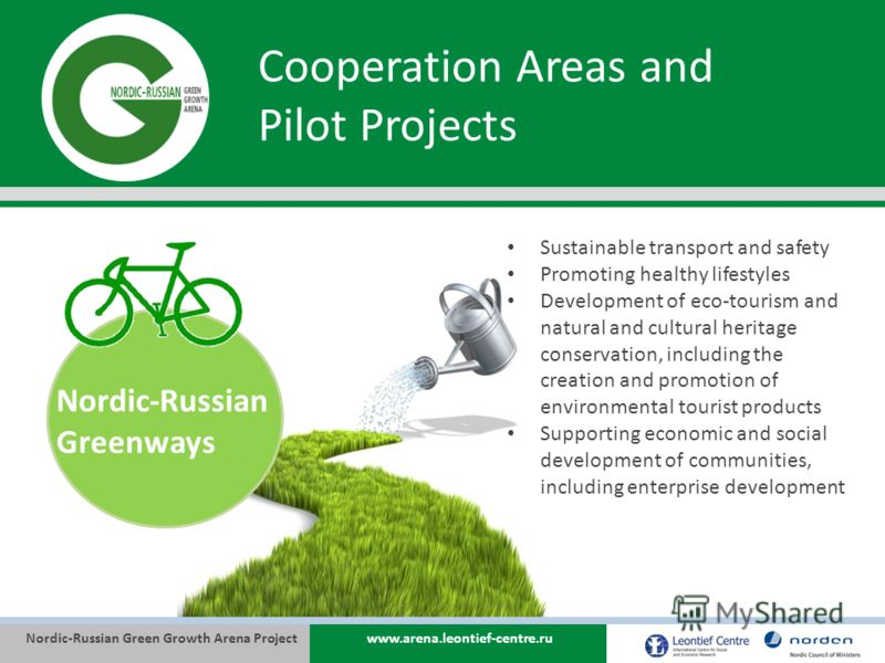 Nordic-Russian Green Growth Arena Projectwww.arena.leontief-centre.ru Cooperation Areas and Pilot Projects Nordic-Russian Greenways Sustainable transport and safety Promoting healthy lifestyles Development of eco-tourism and natural and cultural heri