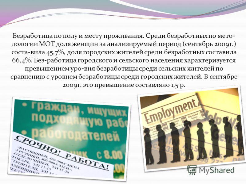 Безработица по полу и месту проживания. Среди безработных по мето- дологии МОТ доля женщин за анализируемый период (сентябрь 2009г.) соста-вила 45,7%, доля городских жителей среди безработных составила 66,4%. Без-работица городского и сельского насел