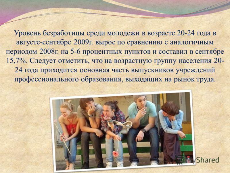 Уровень безработицы среди молодежи в возрасте 20-24 года в августе-сентябре 2009г. вырос по сравнению с аналогичным периодом 2008г. на 5-6 процентных пунктов и составил в сентябре 15,7%. Следует отметить, что на возрастную группу населения 20- 24 год