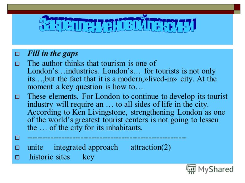 Fill in the gaps The author thinks that tourism is one of Londons…industries. Londons… for tourists is not only its…,but the fact that it is a modern,»lived-in» сity. At the moment a key question is how to… These elements. For London to continue to d