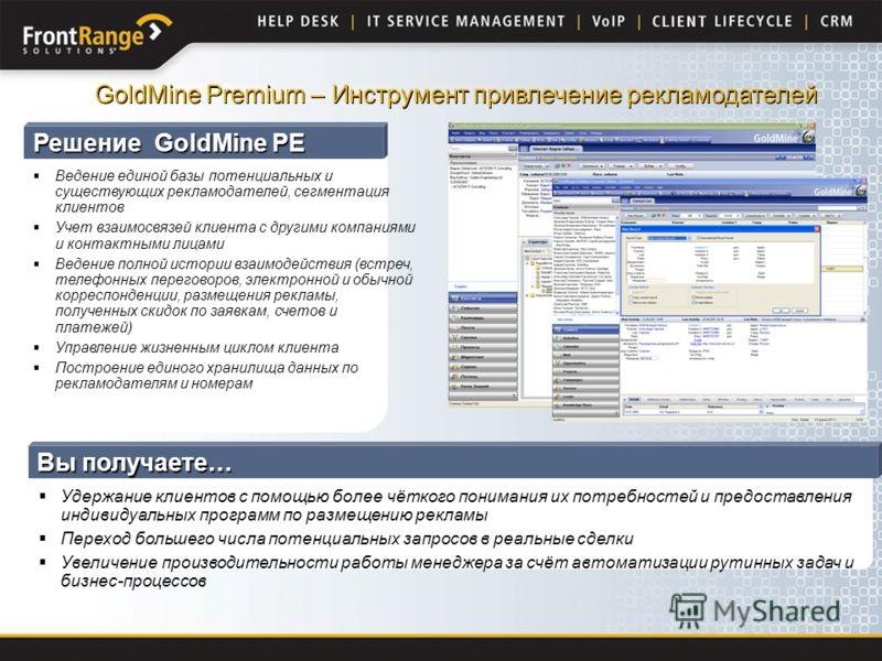 Решение GoldMine PE Ведение единой базы потенциальных и существующих рекламодателей, сегментация клиентов Учет взаимосвязей клиента с другими компаниями и контактными лицами Ведение полной истории взаимодействия (встреч, телефонных переговоров, элект