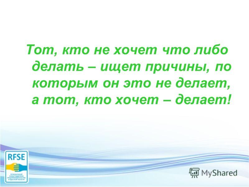 Тот, кто не хочет что либо делать – ищет причины, по которым он это не делает, а тот, кто хочет – делает!