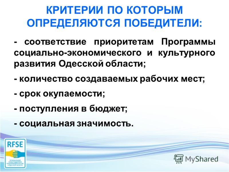 КРИТЕРИИ ПО КОТОРЫМ ОПРЕДЕЛЯЮТСЯ ПОБЕДИТЕЛИ: - соответствие приоритетам Программы социально-экономического и культурного развития Одесской области; - количество создаваемых рабочих мест; - срок окупаемости; - поступления в бюджет; - социальная значим