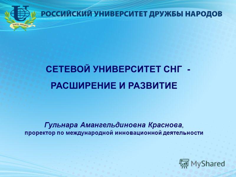 СЕТЕВОЙ УНИВЕРСИТЕТ СНГ - РАСШИРЕНИЕ И РАЗВИТИЕ Гульнара Амангельдиновна Краснова, проректор по международной инновационной деятельности