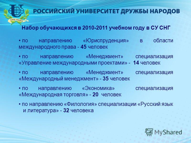 Набор обучающихся в 2010-2011 учебном году в СУ СНГ по направлению «Юриспруденция» в области международного права - 45 человек по направлению «Менеджмент» специализация «Управление международными проектами» - 14 человек по направлению «Менеджмент» сп