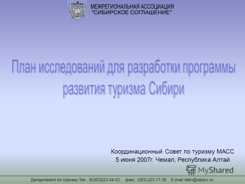 Департамент по туризму Тел.: 8(383)223-34-03 факс: (383) 223-77-38 Е-mail: tatin@sibacc.ru Координационный Совет по туризму МАСС 5 июня 2007г. Чемал, Республика Алтай