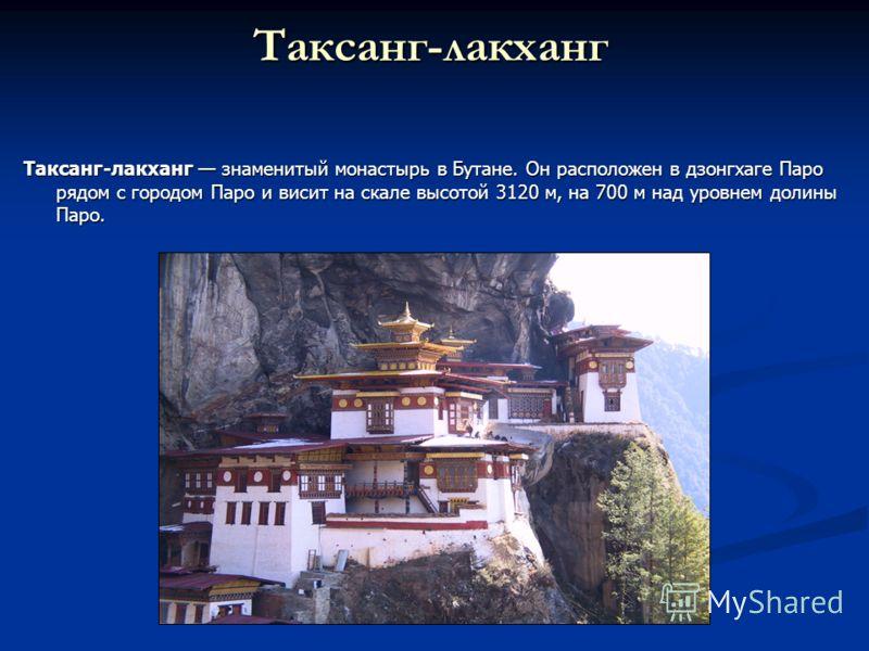 Таксанг-лакханг Таксанг-лакханг знаменитый монастырь в Бутане. Он расположен в дзонгхаге Паро рядом с городом Паро и висит на скале высотой 3120 м, на