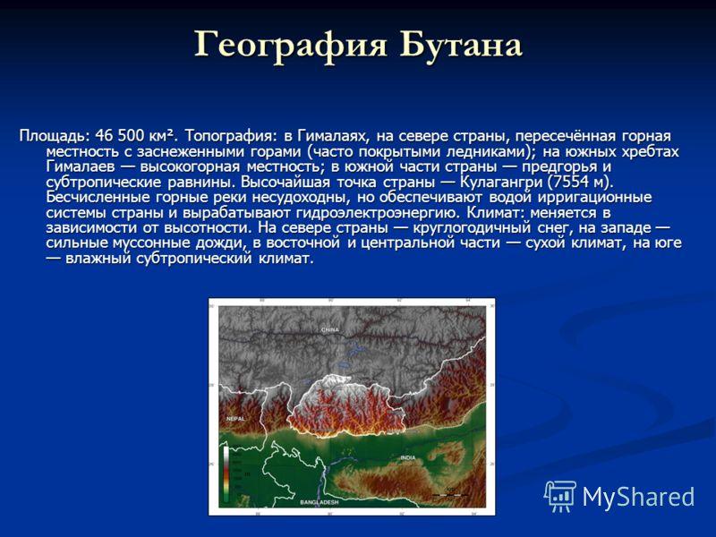 География Бутана Площадь: 46 500 км². Топография: в Гималаях, на севере страны, пересечённая горная местность с заснеженными горами (часто покрытыми ледниками); на южных хребтах Гималаев высокогорная местность; в южной части страны предгорья и субтро