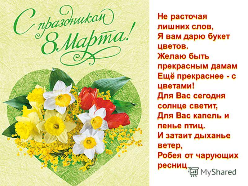 Не расточая лишних слов, Я вам дарю букет цветов. Желаю быть прекрасным дамам Ещё прекраснее - с цветами! Для Вас сегодня солнце светит, Для Вас капель и пенье птиц. И затаит дыханье ветер, Робея от чарующих ресниц.