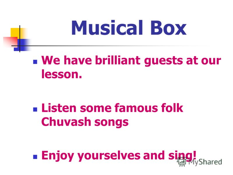 Musical Box We have brilliant guests at our lesson. Listen some famous folk Chuvash songs Enjoy yourselves and sing!