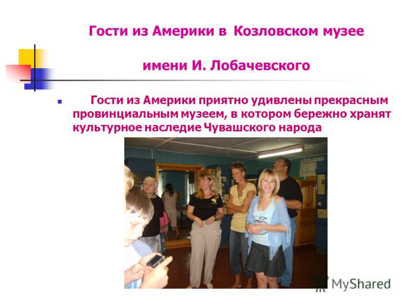 Гости из Америки в Козловском музее имени И. Лобачевского Гости из Америки приятно удивлены прекрасным провинциальным музеем, в котором бережно хранят культурное наследие Чувашского народа
