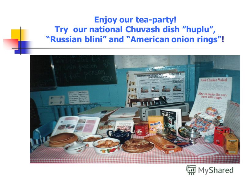 Enjoy our tea-party! Try our national Chuvash dish huplu, Russian blini and American onion rings!