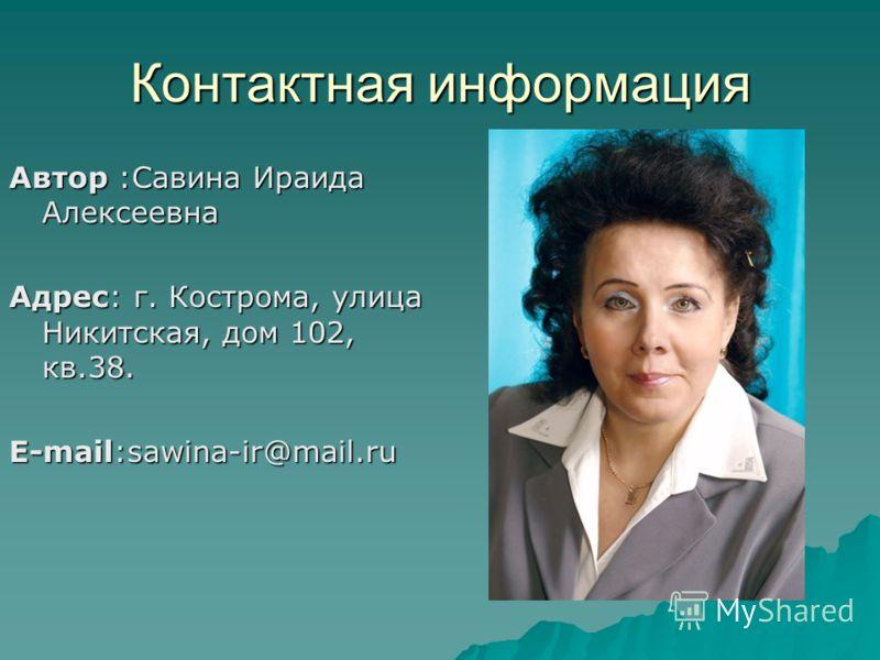 Контактная информация Автор :Савина Ираида Алексеевна Адрес: г. Кострома, улица Никитская, дом 102, кв.38. E-mail:sawina-ir@mail.ru