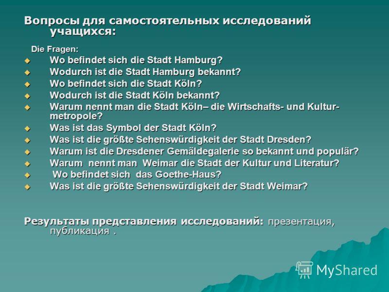 Вопросы для самостоятельных исследований учащихся: Die Fragen: Die Fragen: Wo befindet sich die Stadt Hamburg? Wo befindet sich die Stadt Hamburg? Wodurch ist die Stadt Hamburg bekannt? Wodurch ist die Stadt Hamburg bekannt? Wo befindet sich die Stad