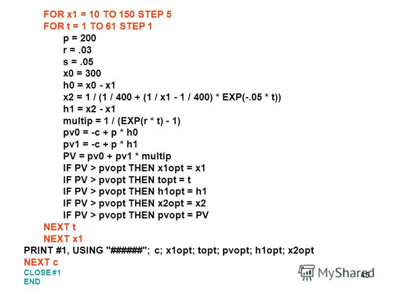 45 FOR x1 = 10 TO 150 STEP 5 FOR t = 1 TO 61 STEP 1 p = 200 r =.03 s =.05 x0 = 300 h0 = x0 - x1 x2 = 1 / (1 / 400 + (1 / x1 - 1 / 400) * EXP(-.05 * t)) h1 = x2 - x1 multip = 1 / (EXP(r * t) - 1) pv0 = -c + p * h0 pv1 = -c + p * h1 PV = pv0 + pv1 * mu