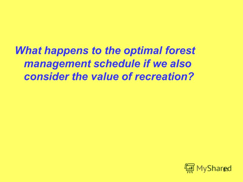 51 What happens to the optimal forest management schedule if we also consider the value of recreation?