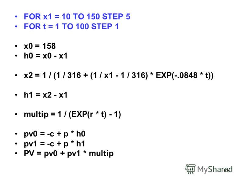 65 FOR x1 = 10 TO 150 STEP 5 FOR t = 1 TO 100 STEP 1 x0 = 158 h0 = x0 - x1 x2 = 1 / (1 / 316 + (1 / x1 - 1 / 316) * EXP(-.0848 * t)) h1 = x2 - x1 multip = 1 / (EXP(r * t) - 1) pv0 = -c + p * h0 pv1 = -c + p * h1 PV = pv0 + pv1 * multip