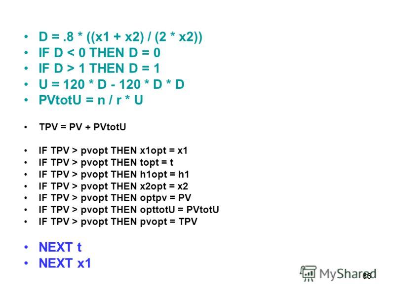 66 D =.8 * ((x1 + x2) / (2 * x2)) IF D < 0 THEN D = 0 IF D > 1 THEN D = 1 U = 120 * D - 120 * D * D PVtotU = n / r * U TPV = PV + PVtotU IF TPV > pvopt THEN x1opt = x1 IF TPV > pvopt THEN topt = t IF TPV > pvopt THEN h1opt = h1 IF TPV > pvopt THEN x2