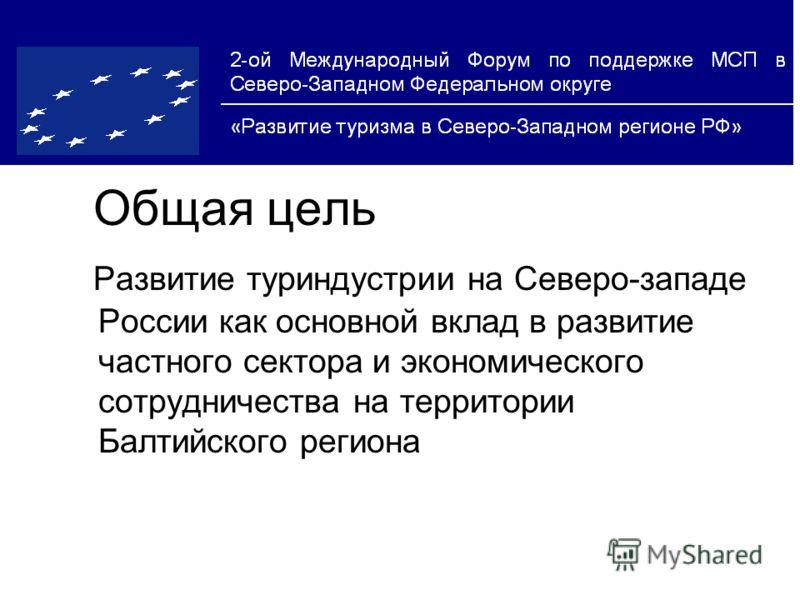 Общая цель Развитие туриндустрии на Cеверо-западе России как основной вклад в развитие частного сектора и экономического сотрудничества на территории Балтийского региона