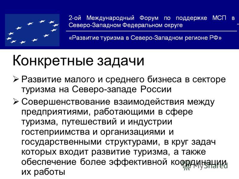 Конкретные задачи Развитие малого и среднего бизнеса в секторе туризма на Cеверо-западе России Совершенствование взаимодействия между предприятиями, работающими в сфере туризма, путешествий и индустрии гостеприимства и организациями и государственным