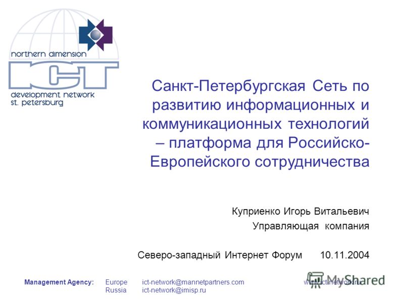 Management Agency:Europe Russia ict-network@mannetpartners.comwww.ict-network.ru ict-network@imisp.ru Санкт-Петербургская Сеть по развитию информационных и коммуникационных технологий – платформа для Российско- Европейского сотрудничества Куприенко И