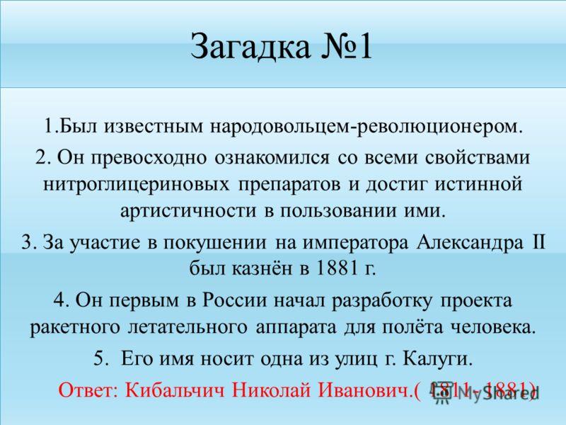 Загадка 1 1.Был известным народовольцем-революционером. 2. Он превосходно ознакомился со всеми свойствами нитроглицериновых препаратов и достиг истинной артистичности в пользовании ими. 3. За участие в покушении на императора Александра II был казнён