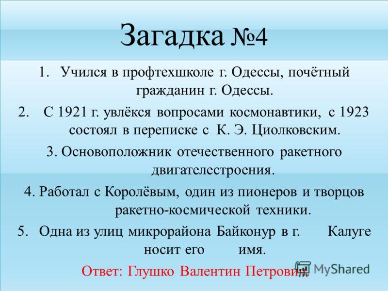 Загадка 4 1.Учился в профтехшколе г. Одессы, почётный гражданин г. Одессы. 2. С 1921 г. увлёкся вопросами космонавтики, с 1923 состоял в переписке с К. Э. Циолковским. 3. Основоположник отечественного ракетного двигателестроения. 4. Работал с Королёв