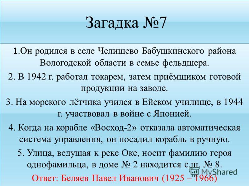 Загадка 7 1. Он родился в селе Челищево Бабушкинского района Вологодской области в семье фельдшера. 2. В 1942 г. работал токарем, затем приёмщиком готовой продукции на заводе. 3. На морского лётчика учился в Ейском училище, в 1944 г. участвовал в вой