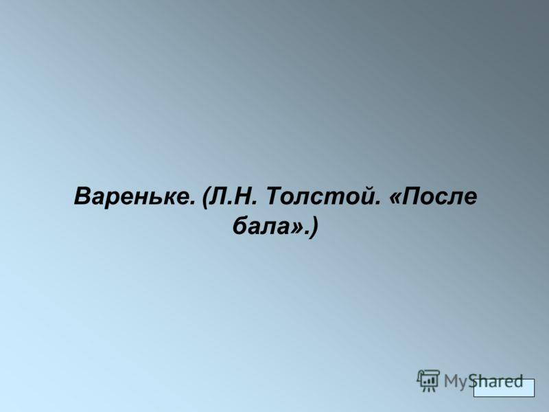 Вареньке. (Л.Н. Толстой. «После бала».)