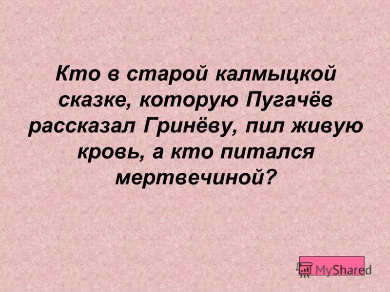 Кто в старой калмыцкой сказке, которую Пугачёв рассказал Гринёву, пил живую кровь, а кто питался мертвечиной?