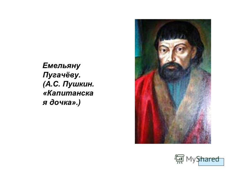 Емельяну Пугачёву. (А.С. Пушкин. «Капитанска я дочка».)
