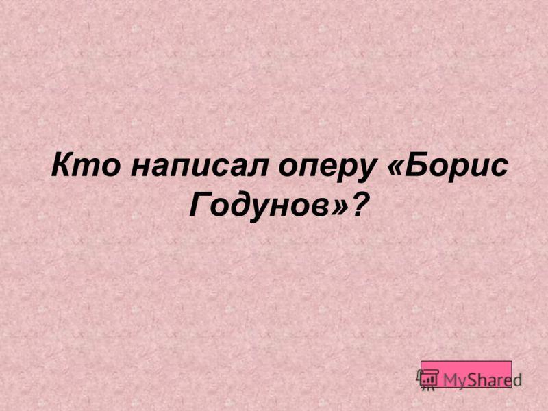 Кто написал оперу «Борис Годунов»?