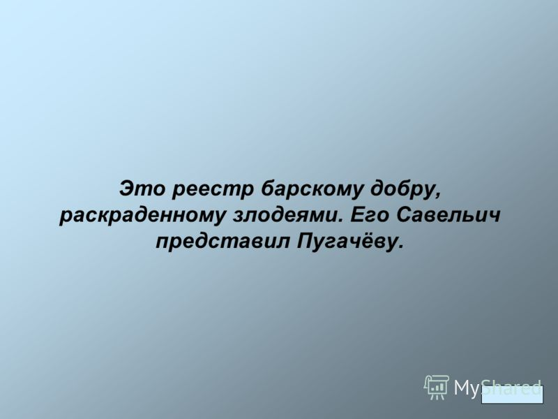 Это реестр барскому добру, раскраденному злодеями. Его Савельич представил Пугачёву.