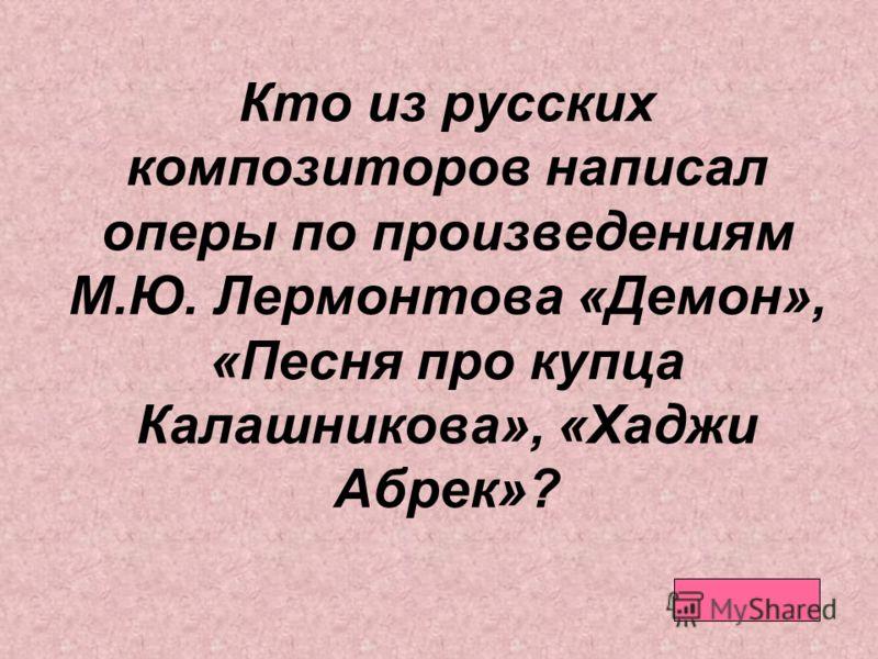 Кто из русских композиторов написал оперы по произведениям М.Ю. Лермонтова «Демон», «Песня про купца Калашникова», «Хаджи Абрек»?