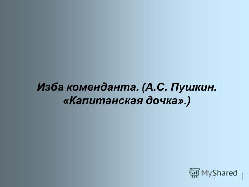 Изба коменданта. (А.С. Пушкин. «Капитанская дочка».)