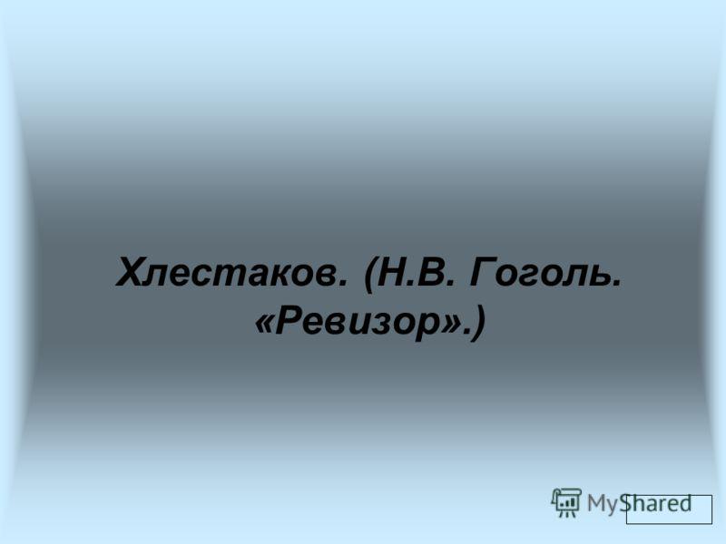 Хлестаков. (Н.В. Гоголь. «Ревизор».)