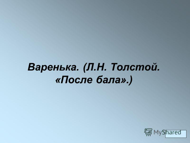 Варенька. (Л.Н. Толстой. «После бала».)