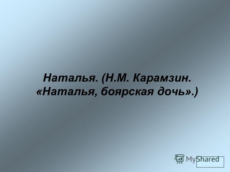 Наталья. (Н.М. Карамзин. «Наталья, боярская дочь».)