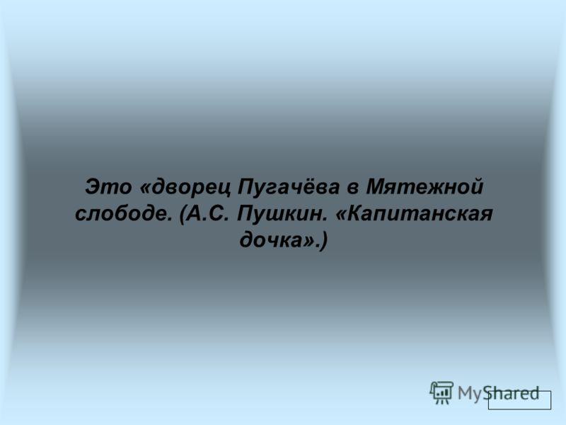 Это «дворец Пугачёва в Мятежной слободе. (А.С. Пушкин. «Капитанская дочка».)