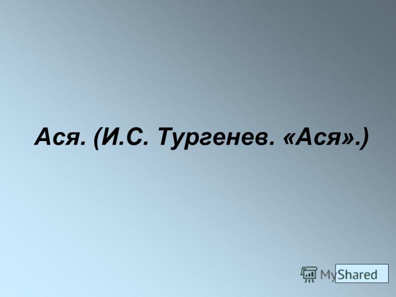 Ася. (И.С. Тургенев. «Ася».)